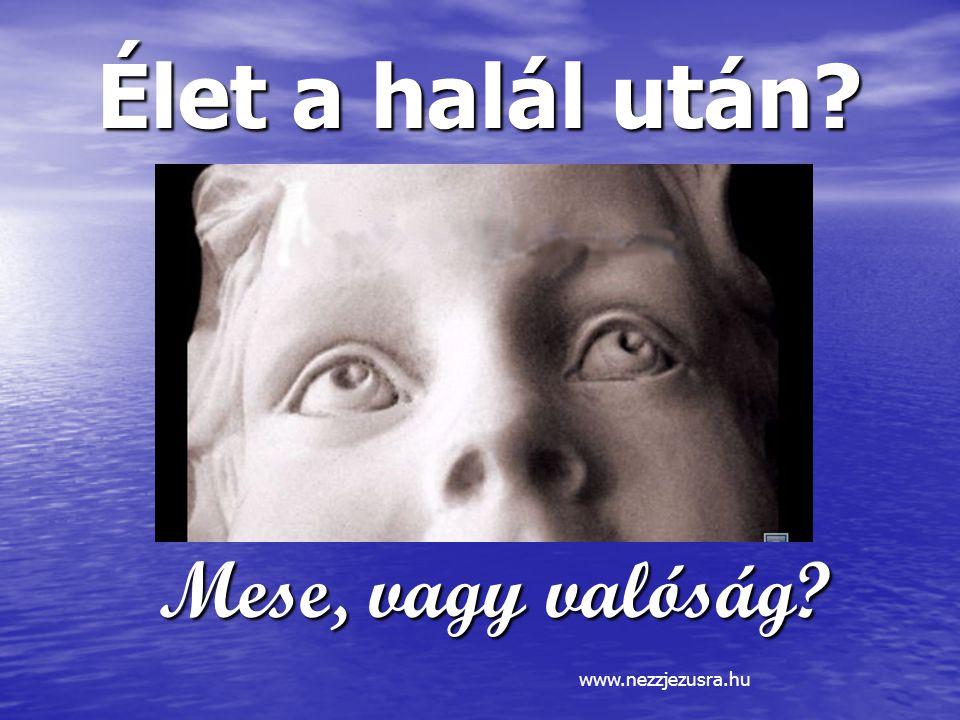 Élet a halál után? Mese, vagy valóság? www.nezzjezusra.hu