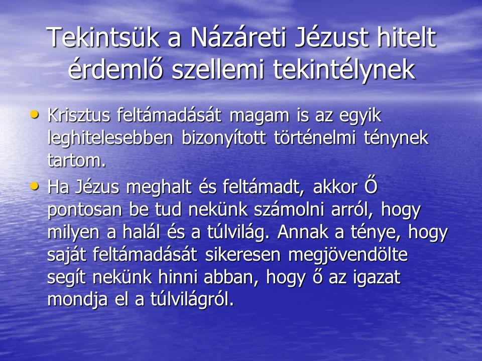 Tekintsük a Názáreti Jézust hitelt érdemlő szellemi tekintélynek • Krisztus feltámadását magam is az egyik leghitelesebben bizonyított történelmi tény