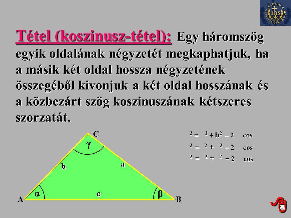 Tétel (koszinusz-tétel): Egy háromszög egyik oldalának négyzetét megkaphatjuk, ha a másik két oldal hossza négyzetének összegéből kivonjuk a két oldal hosszának és a közbezárt szög koszinuszának kétszeres szorzatát.