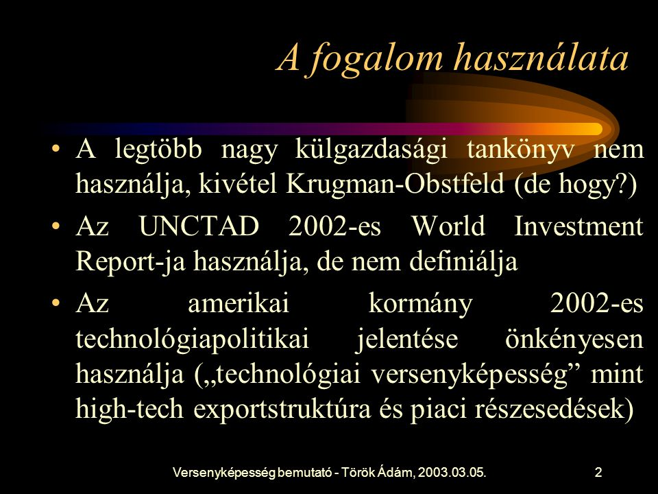 """Versenyképesség bemutató - Török Ádám, 2003.03.05.2 A fogalom használata •A legtöbb nagy külgazdasági tankönyv nem használja, kivétel Krugman-Obstfeld (de hogy ) •Az UNCTAD 2002-es World Investment Report-ja használja, de nem definiálja •Az amerikai kormány 2002-es technológiapolitikai jelentése önkényesen használja (""""technológiai versenyképesség mint high-tech exportstruktúra és piaci részesedések)"""