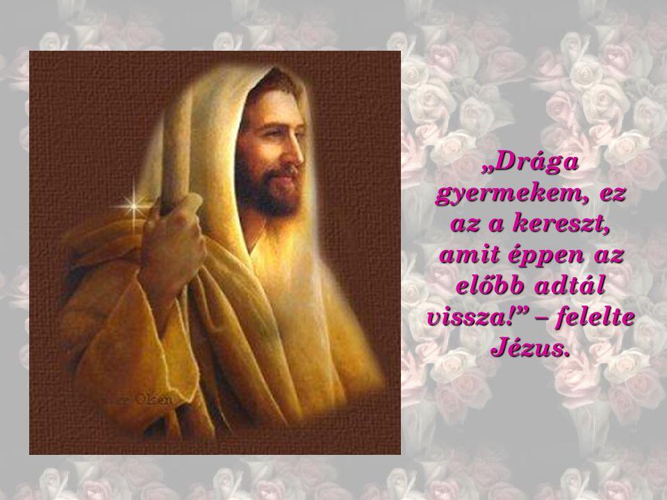 """""""Drága gyermekem, ez az a kereszt, amit éppen az előbb adtál vissza! – felelte Jézus."""