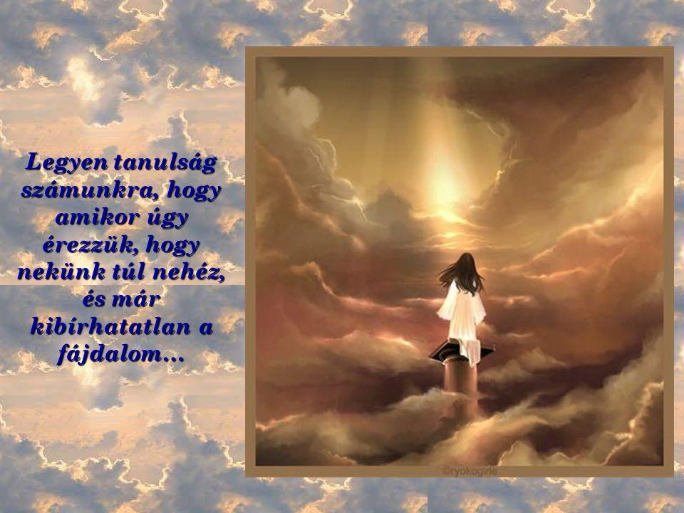 Legyen tanulság számunkra, hogy amikor úgy érezzük, hogy nekünk túl nehéz, és már kibírhatatlan a fájdalom…
