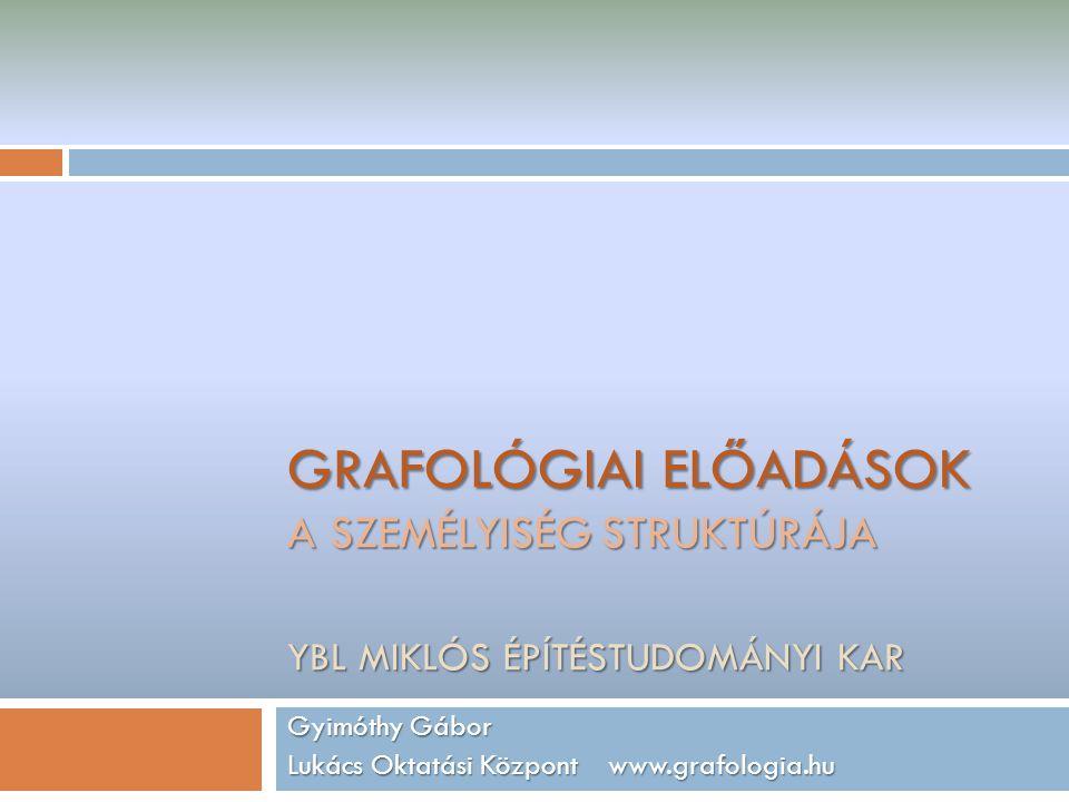 GRAFOLÓGIAI ELŐADÁSOK A SZEMÉLYISÉG STRUKTÚRÁJA YBL MIKLÓS ÉPÍTÉSTUDOMÁNYI KAR Gyimóthy Gábor Lukács Oktatási Központ www.grafologia.hu