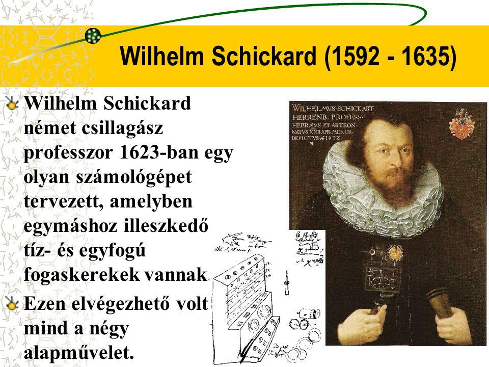 Wilhelm Schickard (1592 - 1635) Wilhelm Schickard német csillagász professzor 1623-ban egy olyan számológépet tervezett, amelyben egymáshoz illeszkedő