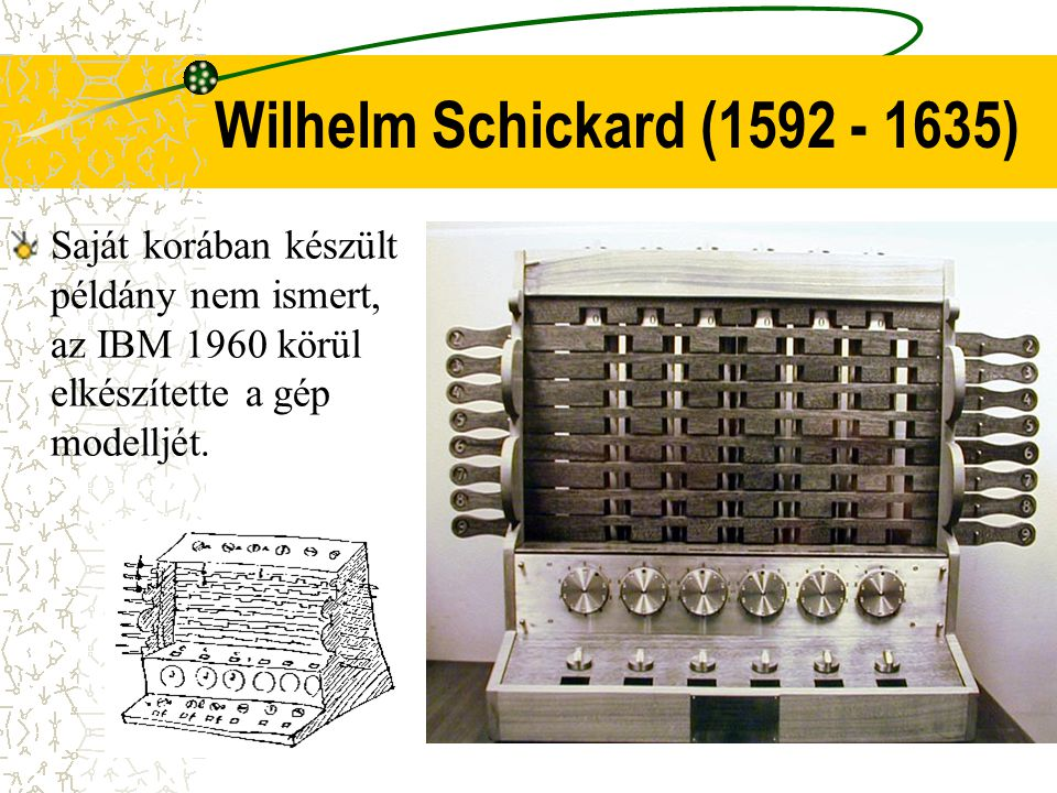 Saját korában készült példány nem ismert, az IBM 1960 körül elkészítette a gép modelljét. Wilhelm Schickard (1592 - 1635)