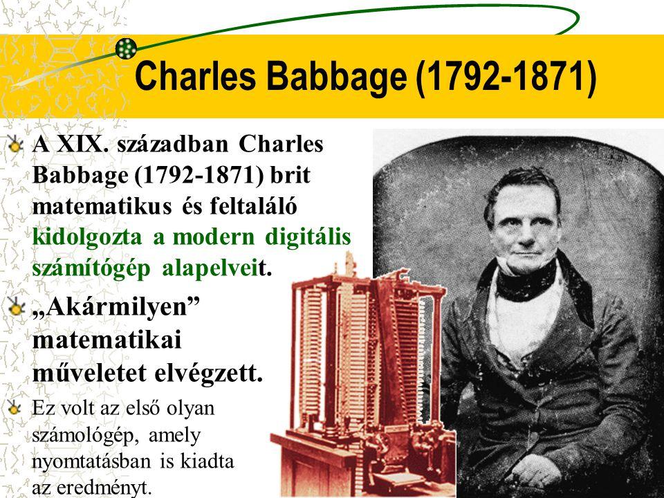 Charles Babbage (1792-1871) A XIX. században Charles Babbage (1792-1871) brit matematikus és feltaláló kidolgozta a modern digitális számítógép alapel