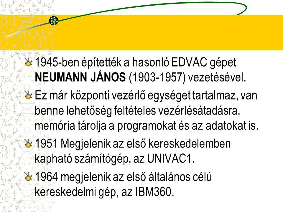 1945-ben építették a hasonló EDVAC gépet NEUMANN JÁNOS (1903-1957) vezetésével. Ez már központi vezérlő egységet tartalmaz, van benne lehetőség feltét