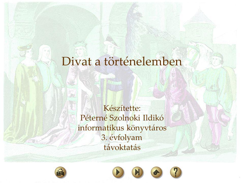 Divat a történelemben Készítette: Péterné Szolnoki Ildikó informatikus könyvtáros 3. évfolyam távoktatás