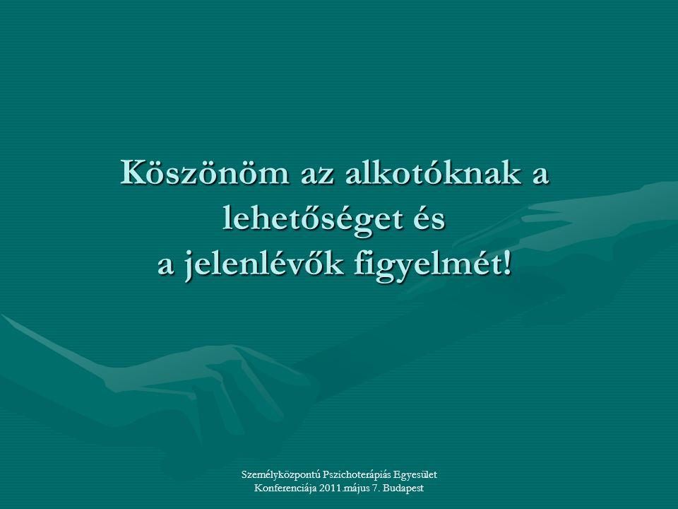 Személyközpontú Pszichoterápiás Egyesület Konferenciája 2011.május 7. Budapest Köszönöm az alkotóknak a lehetőséget és a jelenlévők figyelmét!