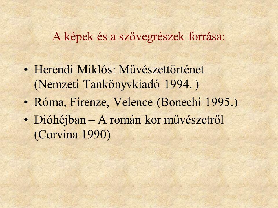 A képek és a szövegrészek forrása: •Herendi Miklós: Művészettörténet (Nemzeti Tankönyvkiadó 1994. ) •Róma, Firenze, Velence (Bonechi 1995.) •Dióhéjban