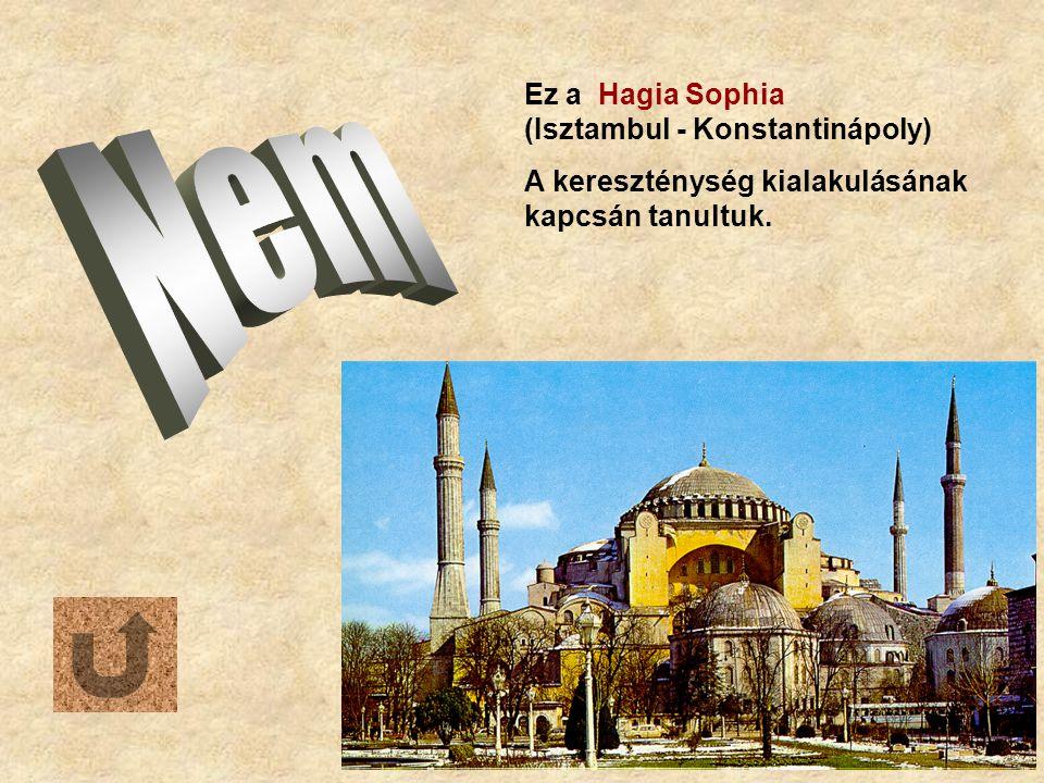 Ez a Hagia Sophia (Isztambul - Konstantinápoly) A kereszténység kialakulásának kapcsán tanultuk.