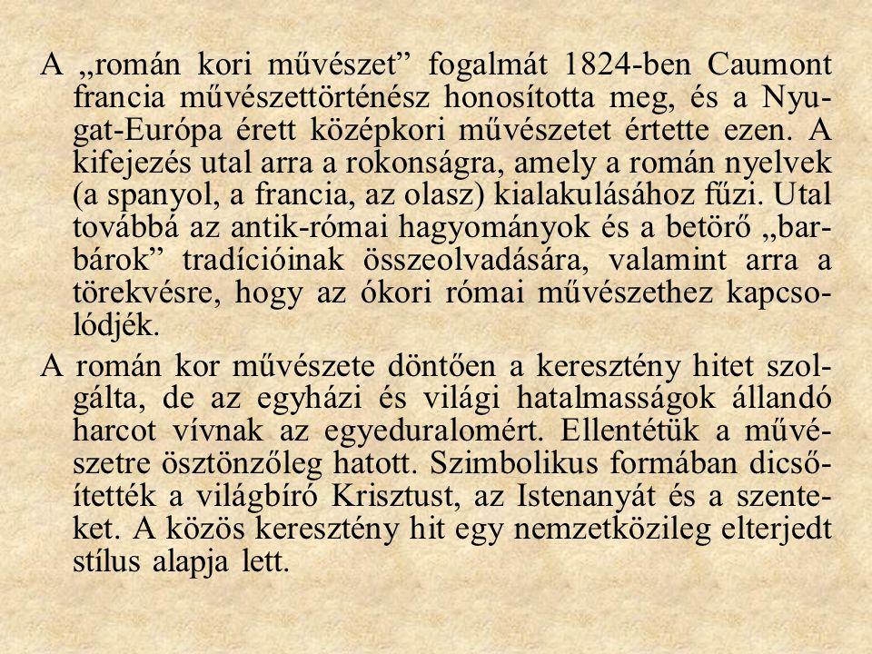 """A """"román kori művészet"""" fogalmát 1824-ben Caumont francia művészettörténész honosította meg, és a Nyu- gat-Európa érett középkori művészetet értette e"""