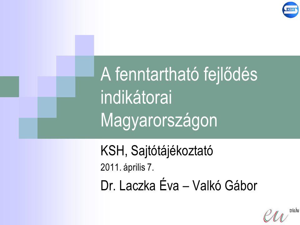 A fenntartható fejlődés indikátorai Magyarországon KSH, Sajtótájékoztató 2011. április 7. Dr. Laczka Éva – Valkó Gábor