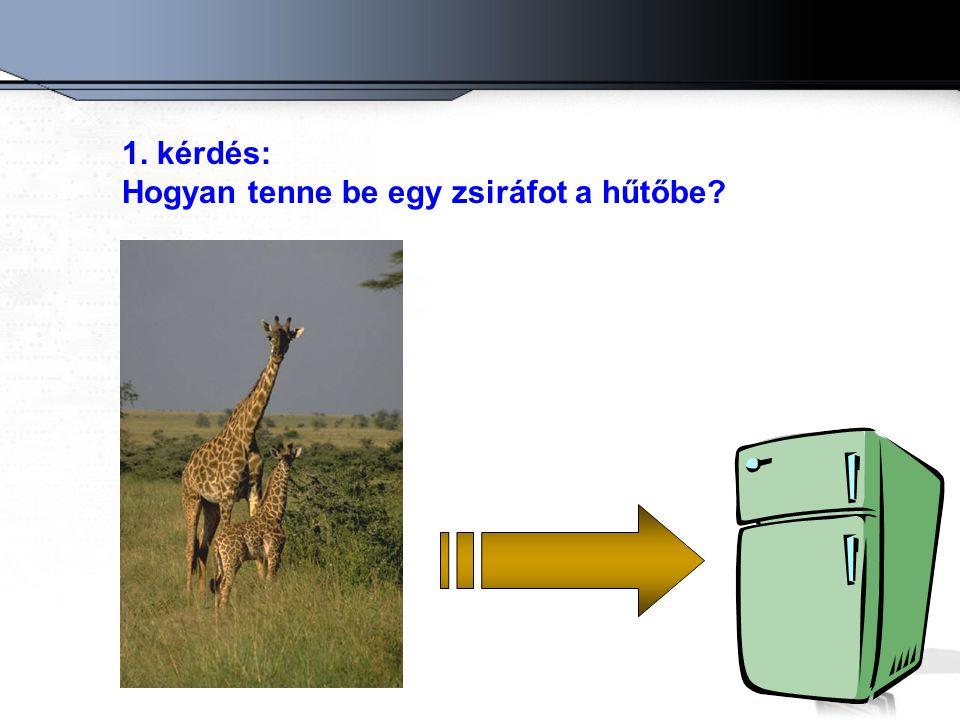 1. kérdés: Hogyan tenne be egy zsiráfot a hűtőbe?