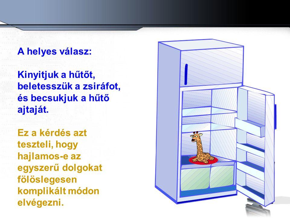 A helyes válasz: Kinyitjuk a hűtőt, beletesszük a zsiráfot, és becsukjuk a hűtő ajtaját. Ez a kérdés azt teszteli, hogy hajlamos-e az egyszerű dolgoka
