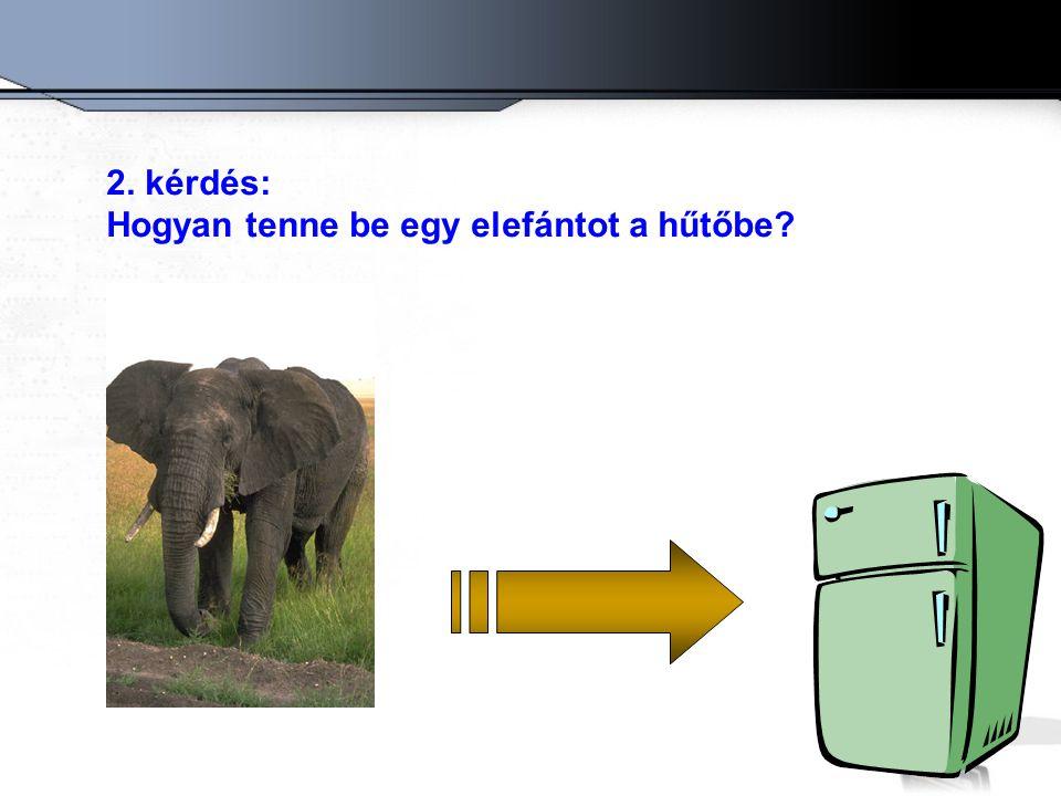 2. kérdés: Hogyan tenne be egy elefántot a hűtőbe?