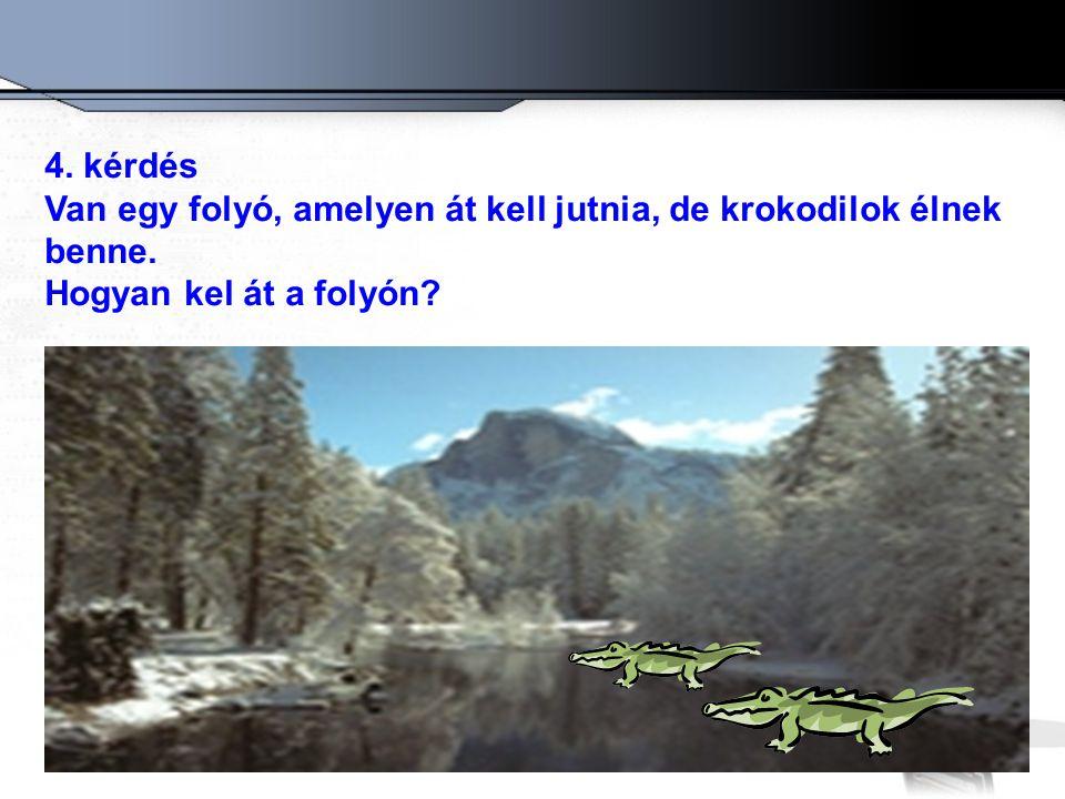4. kérdés Van egy folyó, amelyen át kell jutnia, de krokodilok élnek benne. Hogyan kel át a folyón?