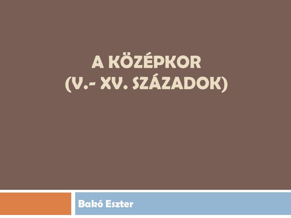 A KÖZÉPKOR (V.- XV. SZÁZADOK) Bakó Eszter