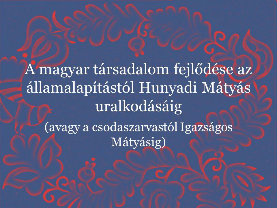 A magyar társadalom fejlődése az államalapítástól Hunyadi Mátyás uralkodásáig (avagy a csodaszarvastól Igazságos Mátyásig)