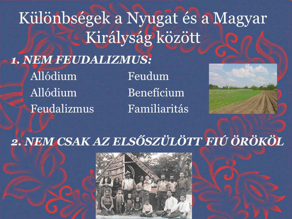 Különbségek a Nyugat és a Magyar Királyság között 1. NEM FEUDALIZMUS: Allódium Feudum AllódiumBenefícium FeudalizmusFamiliaritás 2. NEM CSAK AZ ELSŐSZ