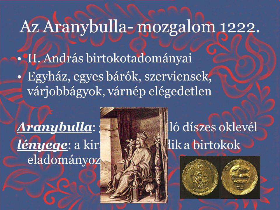 Az Aranybulla- mozgalom 1222. •II. András birtokotadományai •Egyház, egyes bárók, szerviensek, várjobbágyok, várnép elégedetlen Aranybulla: 31 pontból