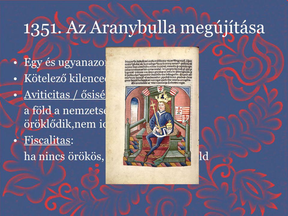 1351. Az Aranybulla megújítása •Egy és ugyanazon nemesség elve •Kötelező kilenced •Aviticitas / ősiség : a föld a nemzetségen belül fiú ágon öröklődik