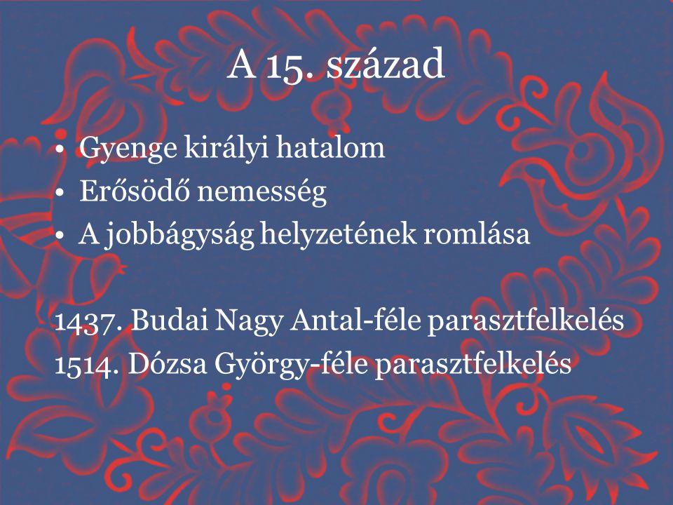 A 15. század •Gyenge királyi hatalom •Erősödő nemesség •A jobbágyság helyzetének romlása 1437. Budai Nagy Antal-féle parasztfelkelés 1514. Dózsa Györg