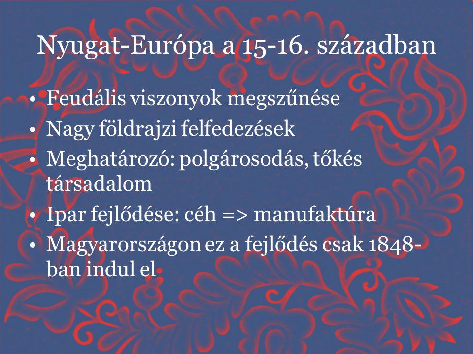 Nyugat-Európa a 15-16. században •Feudális viszonyok megszűnése •Nagy földrajzi felfedezések •Meghatározó: polgárosodás, tőkés társadalom •Ipar fejlőd
