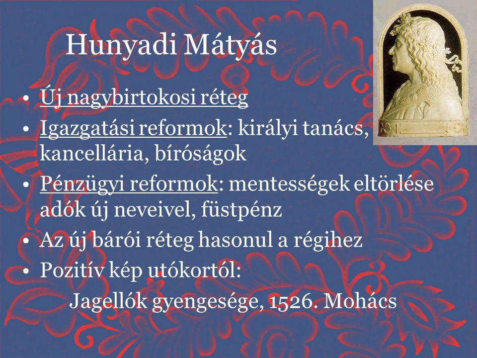 Hunyadi Mátyás •Új nagybirtokosi réteg •Igazgatási reformok: királyi tanács, kancellária, bíróságok •Pénzügyi reformok: mentességek eltörlése adók új