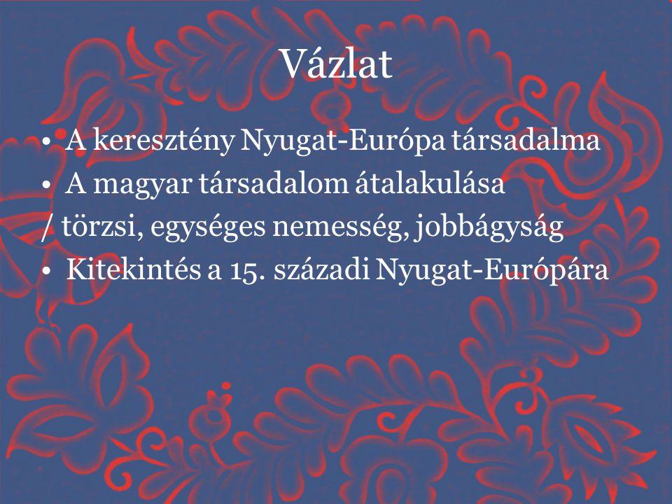 Vázlat •A keresztény Nyugat-Európa társadalma •A magyar társadalom átalakulása / törzsi, egységes nemesség, jobbágyság •Kitekintés a 15. századi Nyuga