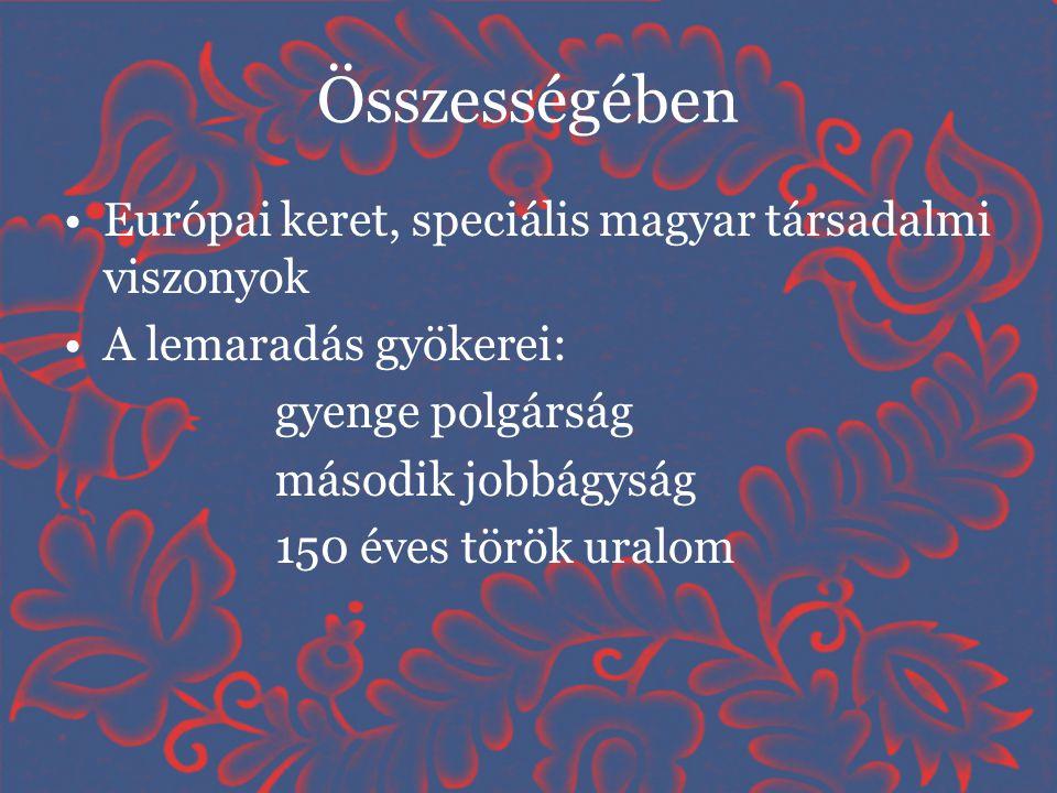 Összességében •Európai keret, speciális magyar társadalmi viszonyok •A lemaradás gyökerei: gyenge polgárság második jobbágyság 150 éves török uralom