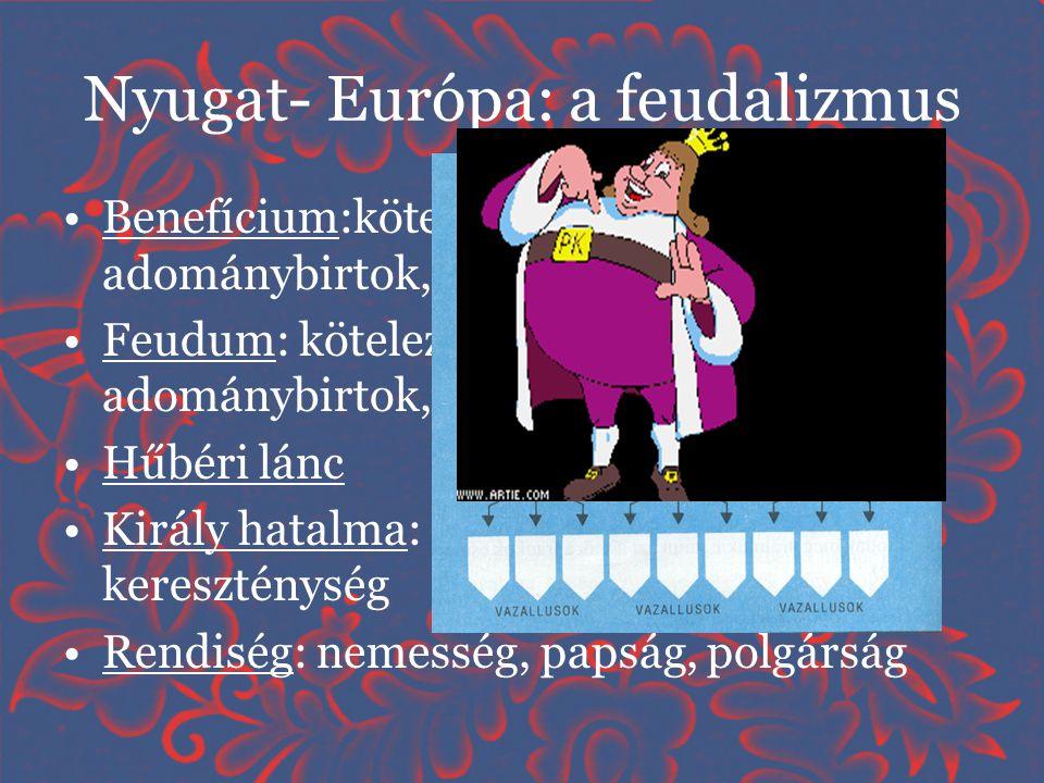Nyugat- Európa: a feudalizmus •Benefícium:kötelezettség nélküli adománybirtok, nem örökíthető •Feudum: kötelezettségekkel terhelt adománybirtok, örökí