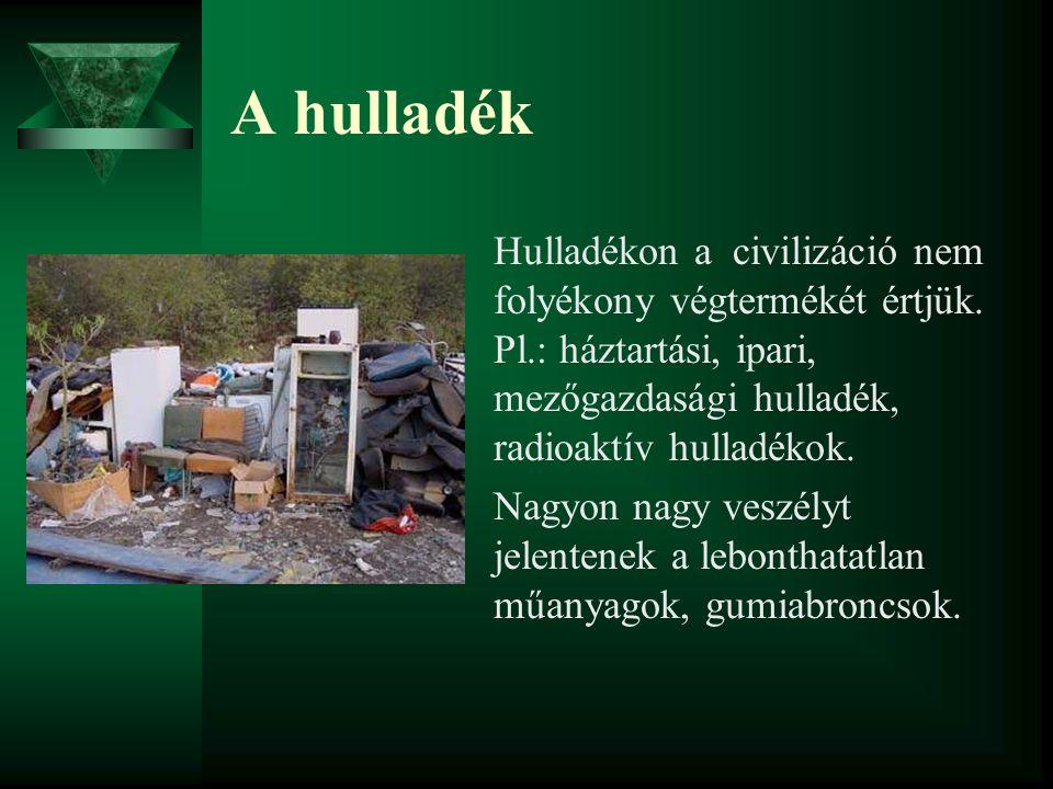 A hulladék Hulladékon a civilizáció nem folyékony végtermékét értjük. Pl.: háztartási, ipari, mezőgazdasági hulladék, radioaktív hulladékok. Nagyon na