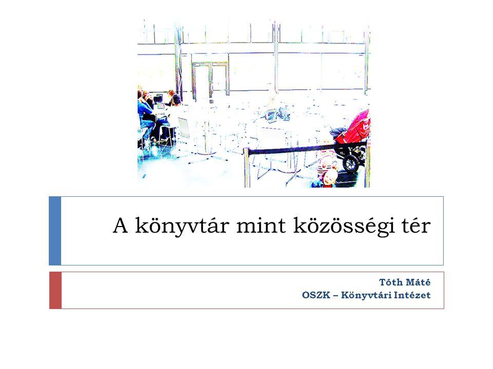 A könyvtár mint közösségi tér Tóth Máté OSZK – Könyvtári Intézet