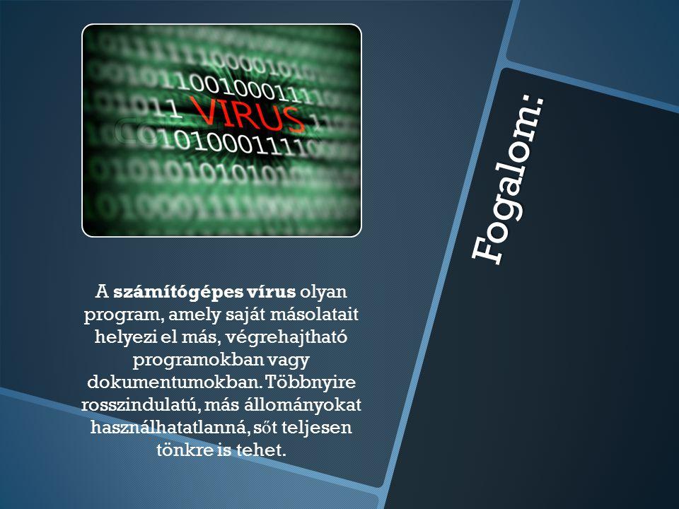 Fogalom: A számítógépes vírus olyan program, amely saját másolatait helyezi el más, végrehajtható programokban vagy dokumentumokban. Többnyire rosszin