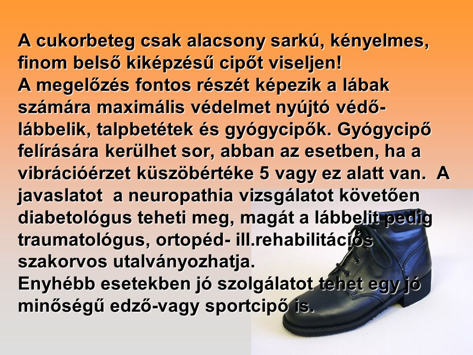 A cukorbeteg csak alacsony sarkú, kényelmes, finom belső kiképzésű cipőt viseljen! A megelőzés fontos részét képezik a lábak számára maximális védelme