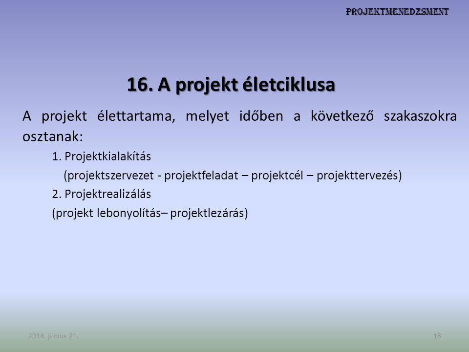 Projektmenedzsment 16. A projekt életciklusa A projekt élettartama, melyet időben a következő szakaszokra osztanak: 1. Projektkialakítás (projektszerv
