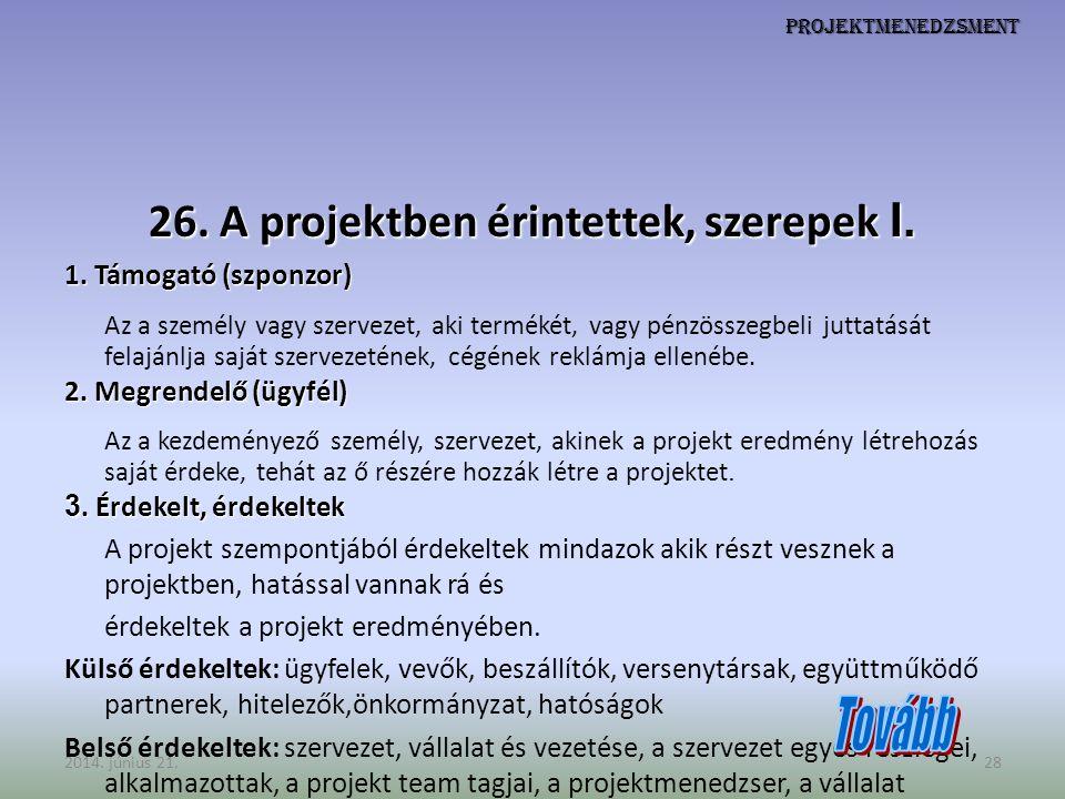 Projektmenedzsment 26. A projektben érintettek, szerepek I. 1. Támogató (szponzor) Az a személy vagy szervezet, aki termékét, vagy pénzösszegbeli jutt
