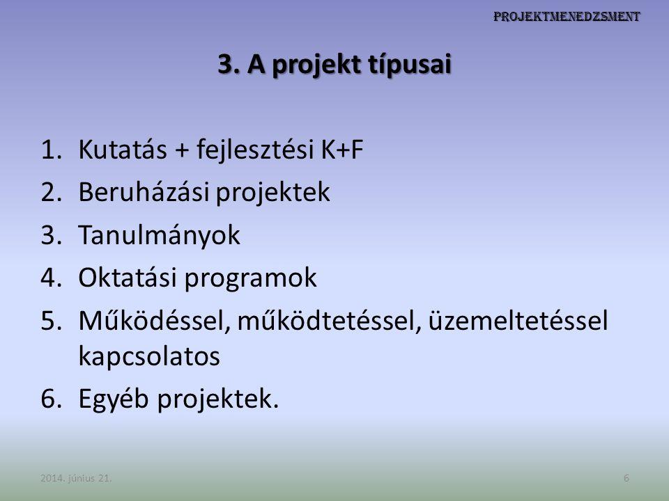 Projektmenedzsment 3. A projekt típusai 1.Kutatás + fejlesztési K+F 2.Beruházási projektek 3.Tanulmányok 4.Oktatási programok 5.Működéssel, működtetés