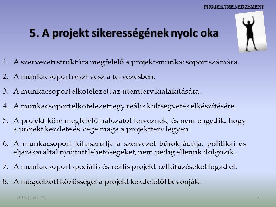 Projektmenedzsment 5. A projekt sikerességének nyolc oka 1.A szervezeti struktúra megfelelő a projekt-munkacsoport számára. 2.A munkacsoport részt ves