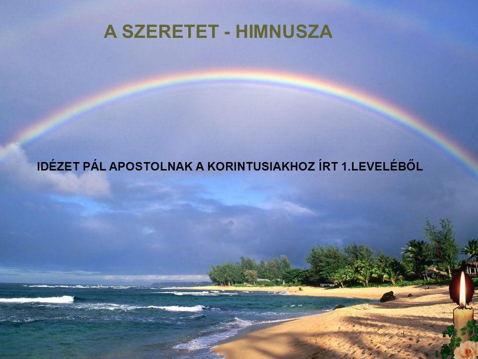 A SZERETET - HIMNUSZA IDÉZET PÁL APOSTOLNAK A KORINTUSIAKHOZ ÍRT 1.LEVELÉBŐL