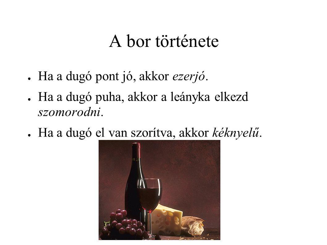 A bor története ● Ha a dugó pont jó, akkor ezerjó. ● Ha a dugó puha, akkor a leányka elkezd szomorodni. ● Ha a dugó el van szorítva, akkor kéknyelű.