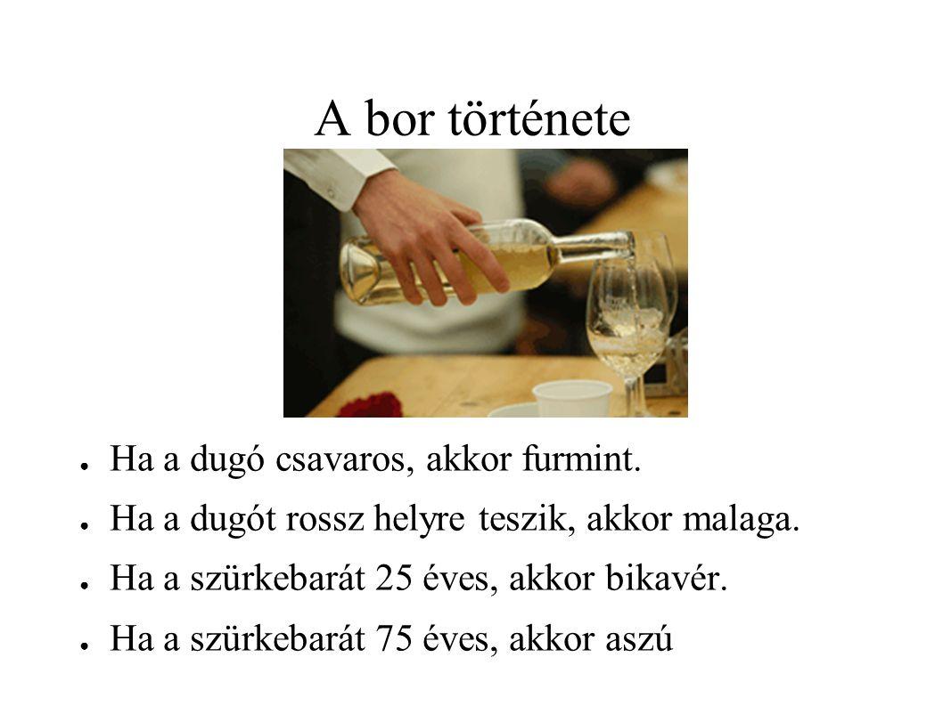 A bor története ● Ha a dugó csavaros, akkor furmint. ● Ha a dugót rossz helyre teszik, akkor malaga. ● Ha a szürkebarát 25 éves, akkor bikavér. ● Ha a