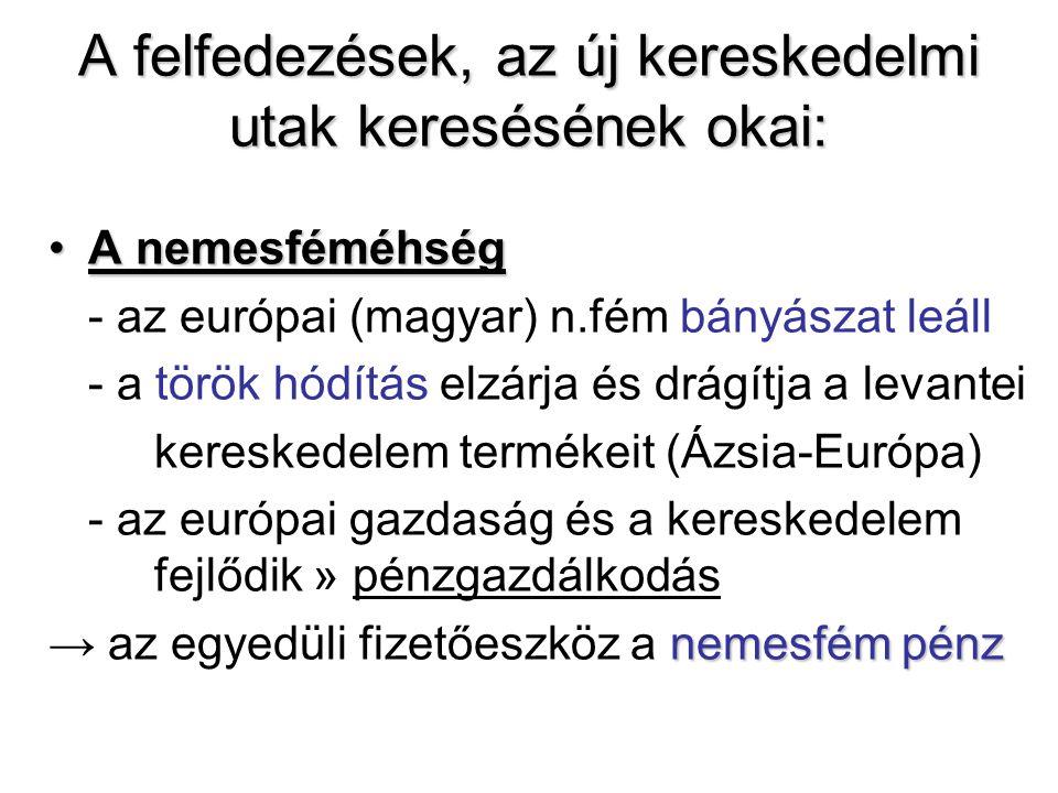 A felfedezések, az új kereskedelmi utak keresésének okai: •A nemesféméhség - az európai (magyar) n.fém bányászat leáll - a török hódítás elzárja és drágítja a levantei kereskedelem termékeit (Ázsia-Európa) - az európai gazdaság és a kereskedelem fejlődik » pénzgazdálkodás nemesfém pénz → az egyedüli fizetőeszköz a nemesfém pénz