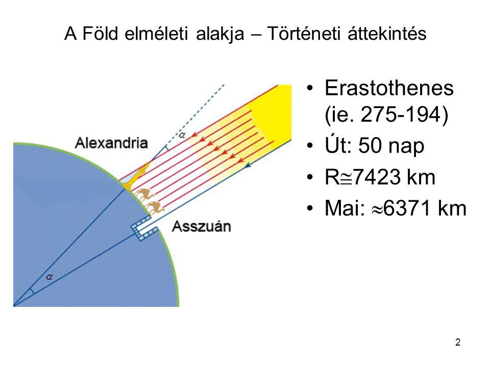 2 A Föld elméleti alakja – Történeti áttekintés •Erastothenes (ie. 275-194) •Út: 50 nap •R  7423 km •Mai:  6371 km