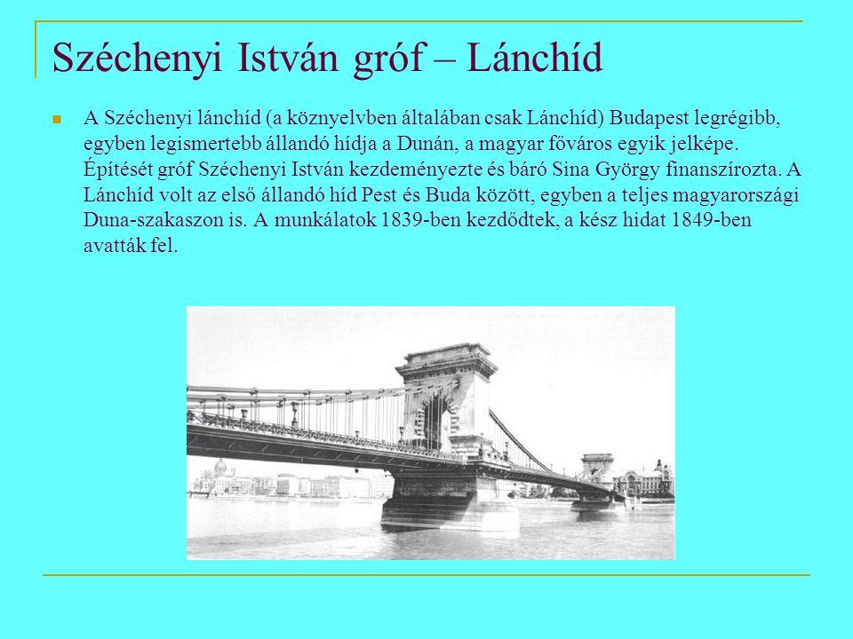 Széchenyi István gróf – Lánchíd  A Széchenyi lánchíd (a köznyelvben általában csak Lánchíd) Budapest legrégibb, egyben legismertebb állandó hídja a Dunán, a magyar főváros egyik jelképe.
