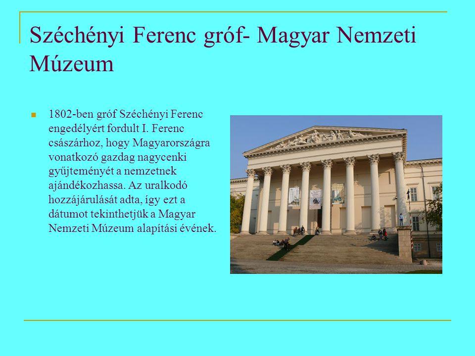 Széchényi Ferenc gróf- Magyar Nemzeti Múzeum  1802-ben gróf Széchényi Ferenc engedélyért fordult I. Ferenc császárhoz, hogy Magyarországra vonatkozó