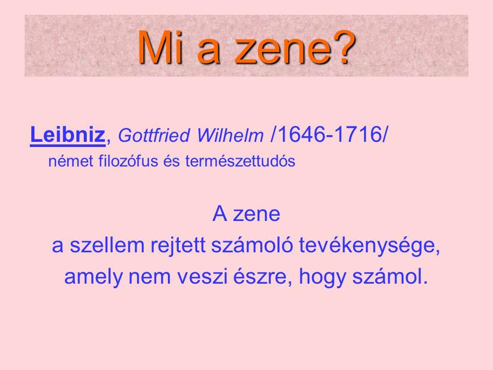 Mi a zene? Leibniz, Gottfried Wilhelm /1646-1716/ német filozófus és természettudós A zene a szellem rejtett számoló tevékenysége, amely nem veszi ész