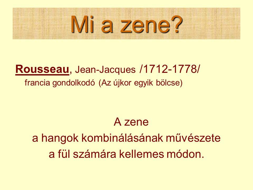Mi a zene? Rousseau, Jean-Jacques /1712-1778/ francia gondolkodó (Az újkor egyik bölcse) A zene a hangok kombinálásának művészete a fül számára kellem