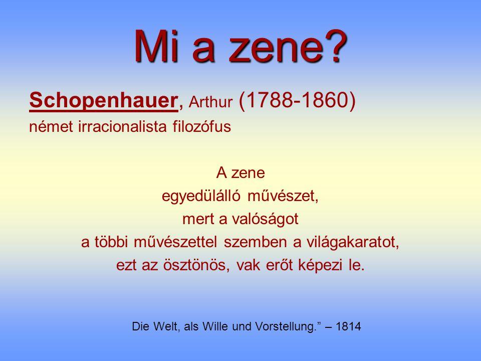 Mi a zene? Schopenhauer, Arthur (1788-1860) német irracionalista filozófus A zene egyedülálló művészet, mert a valóságot a többi művészettel szemben a